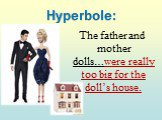 Hyperbole: The father and mother dolls…were really too big for the doll's house.
