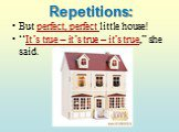 "Repetitions: But perfect, perfect little house! ""It's true – it's true – it's true,"" she said."