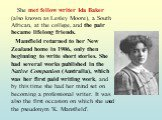 She met fellow writer Ida Baker (also known as Lesley Moore), a South African, at the college, and the pair became lifelong friends. Mansfield returned to her New Zealand home in 1906, only then beginning to write short stories. She had several works published in the Native Companion (Australia), wh