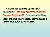 """Katherine Mansfield used the metaphor """"the blue was veiled with a haze of light gold"""" that proved if they had ordered the weather they couldn't have had more perfect day."""