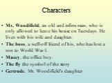 Mr. Woodifield, an old and infirm man, who is only allowed to leave his house on Tuesdays. He lives with his wife and daughter. The boss, a well-off friend of his, who has lost a son to World War I. Macey, the office boy. The fly the symbol of the story Gertrude, Mr. Woodifield's daughter