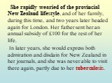 She rapidly wearied of the provincial New Zealand lifestyle, and of her family, during this time, and two years later headed again for London. Her father sent her an annual subsidy of £100 for the rest of her life. In later years, she would express both admiration and disdain for New Zealand in her