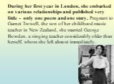 During her first year in London, she embarked on various relationships and published very little - only one poem and one story. Pregnant to Garnet Trowell, the son of her childhood music teacher in New Zealand, she married George Bowden, a singing teacher considerably older than herself, whom she l