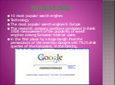 Top 10 search engines. 10 most popular search engines Technology The most popular search engines in Europe The research company comScore conducted in March 2008 measurement of the popularity of search engines among European Internet users: In the first place by a large margin from the persecutors of