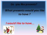 Do you like presents? What presents would you like to have ? I would like to have...