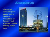 "Also on the Alexanderplatz square with a fountain ""Friendship of Peoples "" and sculpture "" Urania "" showing world time."