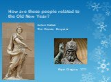 How are these people related to the Old New Year? Julius Caesar The Roman Emperor Pope Gregory XIII