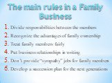 """Divide responsibilities between the members Recognize the advantages of family ownership Treat family members fairly Putbusinessrelationshipsin writing Don't provide """"sympathy"""" jobs for family members Develop a succession plan for the next generations. The main rules in a Family Business"""