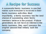 A successful family business is one that makes sure everyone is involved in their family business activities. Most importantly, a family business has the best chance of succeeding when family members believe in the product. If future generations do not have an interest in the family business, they w