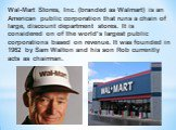 Wal-Mart Stores, Inc. (branded as Walmart) is an American public corporation that runs a chain of large, discount department stores. It is considered on of the world's largest public corporations based on revenue. It was founded in 1962 by Sam Walton and his son Rob currently acts as chairman.