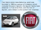 Fiat, Italy's motor manufacturing giant was founded in 1899 by a group of investors which included Giovanni Agnelli, the Agnelli family have remained in Fiat since then, and the heir of Agnelli, John Elkann is the current vice chairman. Fiat 500