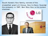 South Korea's Koo family, owners of the diversified giant LG Group. Koo In-Hwoi, founded the company in 1947, Bon Moo Koo is the current chairman.