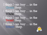 I think I can buy … in the Green Shop. I think I can buy … in the White Shop. I think I can buy … in the Sweet Shop. I think I can buy … in the School Shop.
