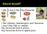 About myself. I like chicken, hamburgers and bananas. I don't like fish or cheese. My favourite food is pizza. My favourite drink is apple juice. I like I don't like My favourite