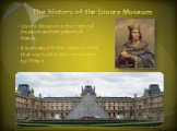 The history of the Louvre Museum. Louvre Museum is the national museum and art gallery of France. It is situated in the palace in Paris that was built in the 12th century by Philip II.
