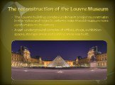 The reconstruction of the Louvre Museum. The Louvre building complex underwent a major reconstruction in the 1980s and 1990s in order to make the old museum more comfortable to its visitors. A vast underground complex of offices, shops, exhibition spaces, storage areas and parking areas was built.
