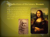 The collections of the Louvre Museum. The Louvre contains the famous Mona Lisa by Leonardo da Vinci and other great paintings from Italy, France, Netherlands and Great Britain. It is a painting in oil on a poplar panel, completed circa 1503–1519.
