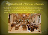The Egyptian art of the Louvre Museum. The department of Egyptian art was established in 1826 to organize the collections acquired during Napoleon's Egyptian campaign. The department of Oriental antiquities is most important for its collection of Mesopotamian art.