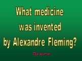 What medicine was invented by Alexandre Fleming?
