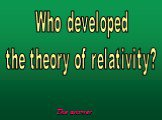 Who developed the theory of relativity?