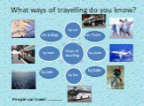 What ways of travelling do you know? by sea by bike on foot on a ship People can travel …………