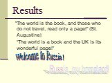 """Results. """"The world is the book, and those who do not travel, read only a page!"""" (St. Augustine) """"The world is a book and the UK is its wonderful page!"""". Welcome to Russia! Russia, my homeland!"""