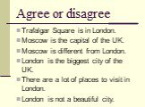 Agree or disagree. Trafalgar Square is in London. Moscow is the capital of the UK. Moscow is different from London. London is the biggest city of the UK. There are a lot of places to visit in London. London is not a beautiful city.