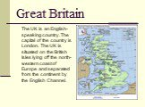 Great Britain. The UK is an English-speaking country. The capital of the country is London. The UK is situated on the British Isles lying off the north-western coast of Europe and separated from the continent by the English Channel.