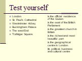 Test yourself. London St. Paul's Cathedral Westminster Abbey Buckingham Palace The west End Trafalgar Square. is the official residence of the Queen is the seat of the British Parliament is the greatest church in Britain is the richest and most beautiful part is the geographical centre in London its