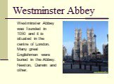 Westminster Abbey. Westminster Abbey was founded in 1050 and it is situated in the centre of London. Many great Englishmen were buried in the Abbey: Newton, Darwin and other.