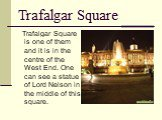 Trafalgar Square. Trafalgar Square is one of them and it is in the centre of the West End. One can see a statue of Lord Nelson in the middle of this square.