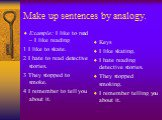 Make up sentences by analogy. Example: I like to read – I like reading 1 I like to skate. 2 I hate to read detective stories. 3 They stopped to smoke. 4 I remember to tell you about it. Keys I like skating. I hate reading detective stories. They stopped smoking. I remember telling you about it.