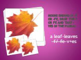 Nouns ending in –f or –fe, drop the f or fe and take –ves in the plural. a leaf-leaves -f/-fe-v+es