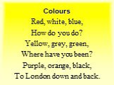 Red, white, blue, How do you do? Yellow, grey, green, Where have you been? Purple, orange, black, To London down and back.