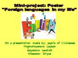 "Mini-project: Poster ""Foreign languages in my life"". On a presentation made by: pupils of 11classes Nigmatzyanova Laysan Gayazova Lаndish Khasanov Dilyus"