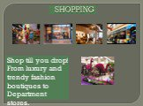 SHOPPING. Shop till you drop! From luxury and trendy fashion boutiques to Department stores.