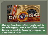 Chicago has three million people and is the third-biggest city in the United States. It grew up quickly, being incorporated as a city only in 1837.