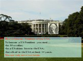 How to become President of the USA. To become a US President you must… be 35 or older; be a US citizen born in the USA; have lived in the USA at least 14 years. You can only serve two terms.