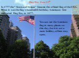 """Flag Day June 14th In 1777 the """" Stars and Stripes"""" became the official flag of the USA. When it was the flag's hundredth birthday Americans first celebrated Flag Day in 1877. You can see the American flag in many places on this day, but it is not a main holiday, offices stay open."""