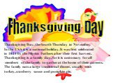 Thanksgiving Day, the fourth Thursday in November. In the USA it is a national holiday. It was first celebrated in 1621 by the Pilgrim Fathers after their first harvest. Thanksgiving is a family day, for it is customary for all members of the family to gather at the home of their parents. The family