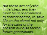 But these are only the initial steps and they must be carried onward to protect nature, to save life on the planet not only for the sake of the present but also for the future generations.