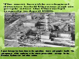 The most horrible ecological disaster befell Ukraine and its people after the Chernobyl tragedy in April 1986. A great damage has been done to the agriculture, forests and people's health. The consequences of this explosion at the atomic power-station are tragic for the Ukrainian, Byelorussian and o