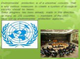 Environmental protection is of a universal concern. That is why serious measures to create a system of ecological security should be taken. Some progress has been already made in this direction. As many as 159 countries — members of the UNO — have set up environmental protection agencies.