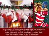 On the eve of the Christmas children hang their stockings so that Santa Claus could put presents into them : oranges, sweets, nuts and if the child didn't behave properly Santa Clause can put there a piece of coal as punishment.