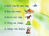 A bird can fly and sing. A fish can swim. A horse can run. A frog can jump. A chimp can dance.