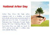 National Arbor Day. Arbor Day (from the Latin arbor, meaning tree) is a holiday in which individuals and groups are encouraged to plant and care for trees. It originated in Nebraska City, Nebraska, United States during 1872 by J. Sterling Morton. The first Arbor Day was held on April 10, 1872, and a