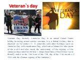 Veteran`s day. Veterans Day, formerly Armistice Day, is an annual United States holiday honoring armed service veterans. It is a federal holiday that is observed on November 11. It coincides with other holidays such as Armistice Day or Remembrance Day, which are celebrated in other parts of the worl