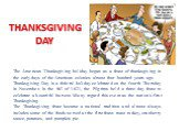 THANKSGIVING DAY. The American Thanksgiving holiday began as a feast of thanksgiving in the early days of the American colonies almost four hundred years ago. Thanksgiving Day is a federal holiday celebrated on the fourth Thursday in November. In the fall of 1621, the Pilgrims held a three-day feast