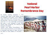National Pearl Harbor Remembrance Day. On Sunday morning, December 7, 1941 America's naval base in Pearl Harbor, Hawaii was attacked by the forces of the Empire of Japan. More than 2,400 Americans were killed and more than 1,100 were wounded. The attack sank four U.S. Navy battleships and damaged fo