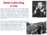 Martin Luther King, Jr. Day. Martin Luther King, Jr. Day is a United States federal holiday marking the birthday of Rev. Dr. Martin Luther King, Jr. It is observed on the third Monday of January each year, which is around the time of King's birthday, January 15. The floating holiday is similar to ho